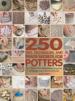 250 Tips, Techniques, and Trade Secrets for Potters By Atkin, Jacqui